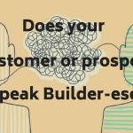 Builder Does your prospect or customer speak Builder-ese